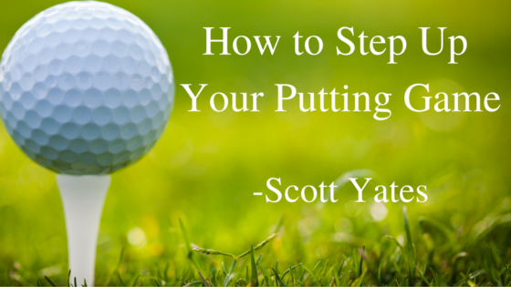 Scott Yates Florida - How to Step Up your Putting Game